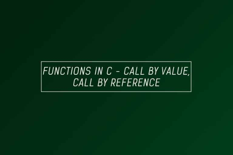 Functions in C, call by reference,call by value -Full explanation & examples