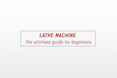 Lathe machine - The ultimate guide for beginners