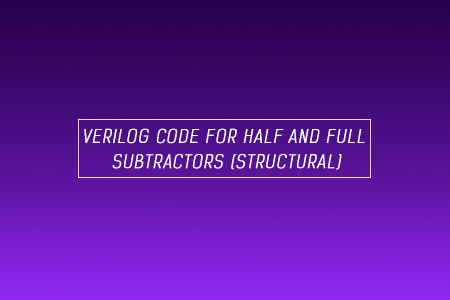 Verilog Code for Half and Full Subtractor using Structural Modeling