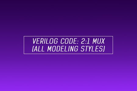 Verilog code for 2x1 Multiplexer (MUX) - All modeling styles
