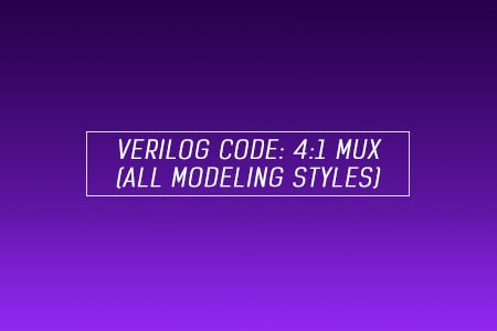 Verilog code for 4x1 Multiplexer (MUX) - All modeling styles