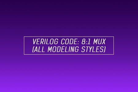 Verilog code for 8x1 Multiplexer (MUX) - All modeling styles